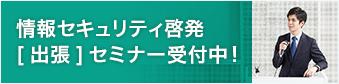 情報セキュリティ啓発[出張]セミナー受付中!